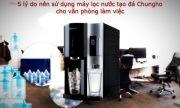 5 lý do văn phòng thời 4.0 tin dùng máy lọc nước tạo đá ChungHo